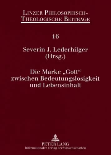 Die Marke «Gott» zwischen Bedeutungslosigkeit und Lebensinhalt: 9. Ökumenische Sommerakademie Kremsmünster 2007 (Linzer Philosophisch-Theologische Beiträge, Band 16)