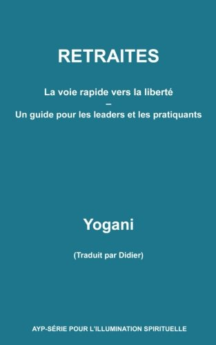 RETRAITES - La voie rapide vers la liberté - Un guide pour  les leaders et les par Yogani
