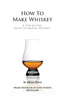 How To Make Whiskey: A Step-by-Step Guide to Making Whiskey by [Davis, Bryan]