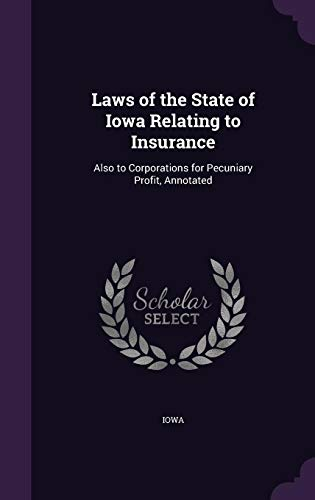 Laws of the State of Iowa Relating to Insurance: Also to Corporations for Pecuniary Profit, Annotated