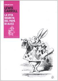 Lewis Carroll. La vita segreta del pap di Alice