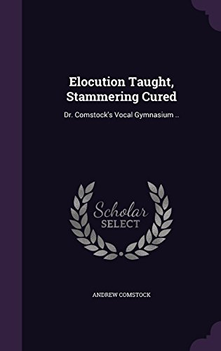 Elocution Taught, Stammering Cured: Dr. Comstock's Vocal Gymnasium ..