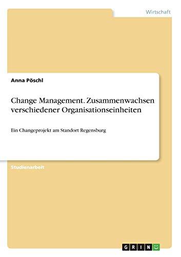 Change Management. Zusammenwachsen verschiedener Organisationseinheiten: Ein Changeprojekt am Standort Regensburg -