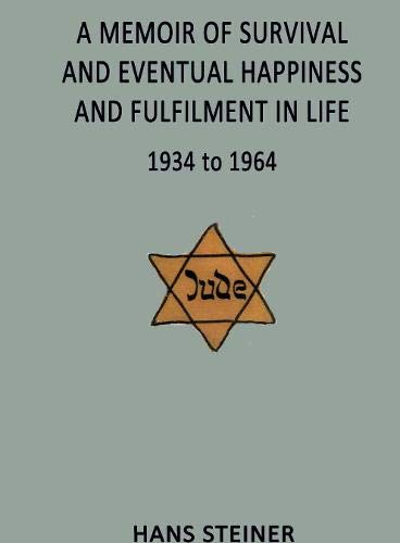 A Memoir of Survival and Eventual Happiness and Fulfilment in Life 1934 to 1964: Following the Persecution of the Jews of Vienna by the Nazi Regime of 1938 to 1945
