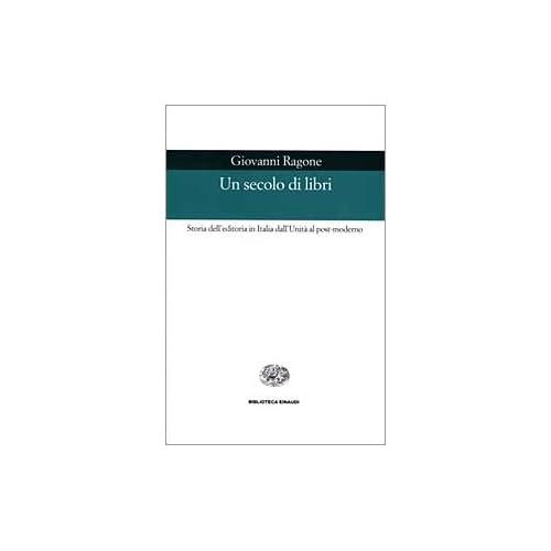 Un Secolo Di Libri. Storia Dell'editoria In Italia Dall'unità Al Post-Moderno