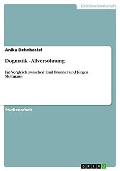 Dogmatik - Allversöhnung: Ein Vergleich zwischen Emil Brunner und Jürgen Moltmann