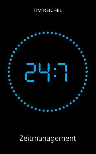 24/7-Zeitmanagement: Ein Zeitmanagement-Buch für alle, die keine Zeit haben, ein Zeitmanagement-Buch zu lesen (Prinzipien, Methoden und Beispiele für schnelle Erfolge und nachhaltige Verbesserungen)
