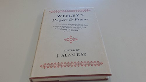 WESLEY'S PRAYERS AND PRAISES, a selection of little-know hymns by Charles Wesley, to which have been added a few by his brother, the whole being arranged for use mainly in private devotion
