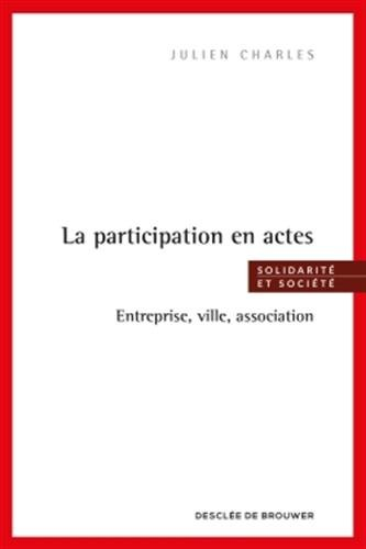 La participation en actes: Entreprise, ville, association par Julien Charles