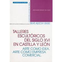 Talleres Escultóricos Del S. Xvi En Castilla y León. Arte Como Idea. Arte Como Empresa Comercial