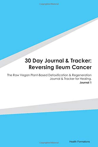30 Day Journal & Tracker: Reversing Ileum Cancer: The Raw Vegan Plant-Based Detoxification & Regeneration Journal & Tracker for Healing. Journal 1