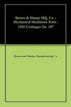 Descargar Brown & Sharpe Mfg. Co. : Mechanical Machinists Tools : 1905 Catalogue No. 107 PDF