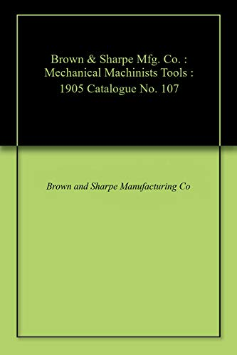 Brown & Sharpe Mfg. Co. : Mechanical Machinists Tools : 1905 Catalogue No. 107 (English Edition)