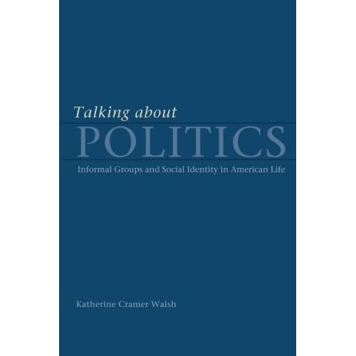 Talking about Politics: Informal Groups and Social Identity in American Life (Studies in Communication, Media, and Pub) 1st edition by Walsh, Katherine Cramer (2003) Paperback