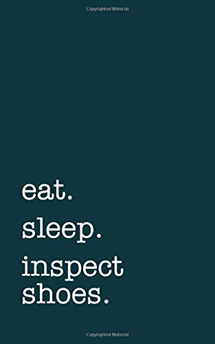 eat. sleep. inspect shoes. - Lined Notebook: Writing Journal