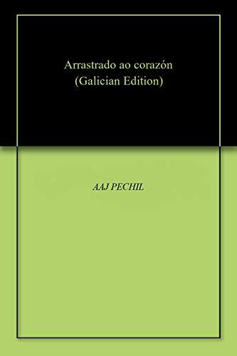 Arrastrado ao corazón (Galician Edition) por AAJ PECHIL