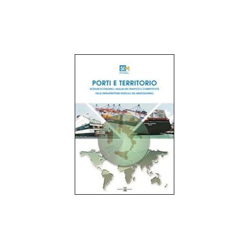 Porti E Territorio. Scenari Economici, Analisi Del Traffico E Competitività Delle Infrastrutture Portuali Del Mezzogiorno. Con Cd-Rom