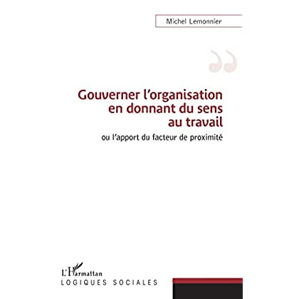 Gouverner l'organisation en donnant du sens au travail: Ou l'apport du facteur de proximité (Logiques sociales)