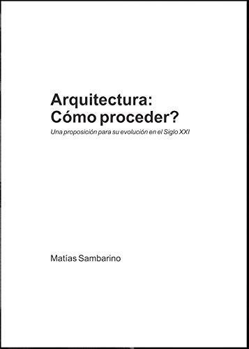 Descargar Libro Libro Arquitectura: Cómo proceder?: Una proposición para su evolución en el Siglo XXI de Matias Sambarino