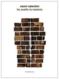 Nanni Valentini. Ho scelto la materia. Catalogo della mostra (Montelupo Fiorentino, 20 giugno-27 settembre 2009). Ediz. illustrata