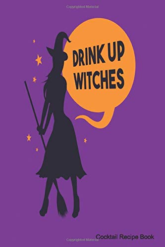 Drink Up Witches Cocktail Recipe Book: 6 x 9 Journal & Organizer Blank Lined Notebook For Mixed Drinks Recipes  for Cooks, Chefs, Or Diary For Experienced Mixologists & Home Bartenders
