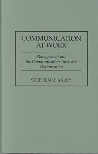 [Communication at Work: Management and the Communication Intensive Organization] (By: Stephen R. Axley) [published: April, 1996]