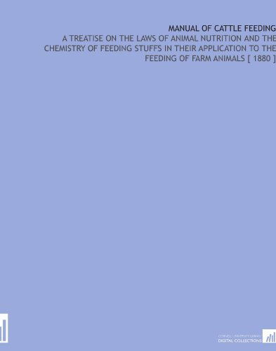 Manual of Cattle Feeding: A Treatise on the Laws of Animal Nutrition and the Chemistry of Feeding Stuffs in Their Application to the Feeding of Farm Animals [ 1880 ] por Henry Prentiss Armsby