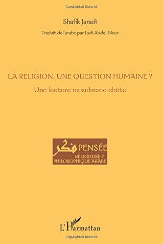 Religion une Question Humaine une Lecture Musulmane Chiite par Shafik Jaradi