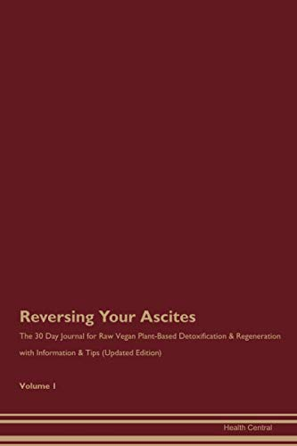Reversing Your Ascites: The 30 Day Journal for Raw Vegan Plant-Based Detoxification & Regeneration with Information & Tips (Updated Edition) Volume 1