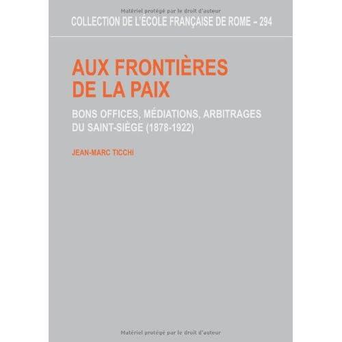 Aux frontières de la paix. Bons offices, médiations, arbitrages du Saint-Siège (1878-1922)