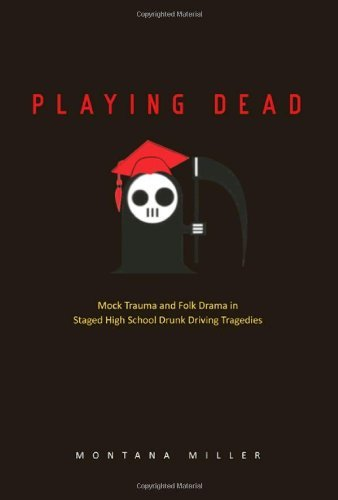 Playing Dead: Mock Trauma and Folk Drama in Staged High School Drunk Driving Tragedies (Ritual, Festival, and Celebration) by Montana Miller (2012-10-20)