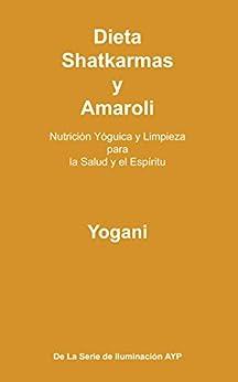 Dieta, Shatkarmas y Amaroli - Nutrición Yóguica y Limpieza para la Salud y el Espíritu (La Serie de Iluminación AYP nº 6) (Spanish Edition) di [Yogani]