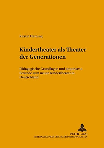 Kindertheater als «Theater der Generationen»: Pädagogische Grundlagen und empirische Befunde zum neuen Kindertheater in Deutschland (Kinder-, Schul- und Jugendtheater - Beiträge zu Theorie und Praxis)