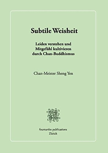 Subtile Weisheit: Leiden verstehen und Mitgefühl kultivieren durch Chan-Buddhismus