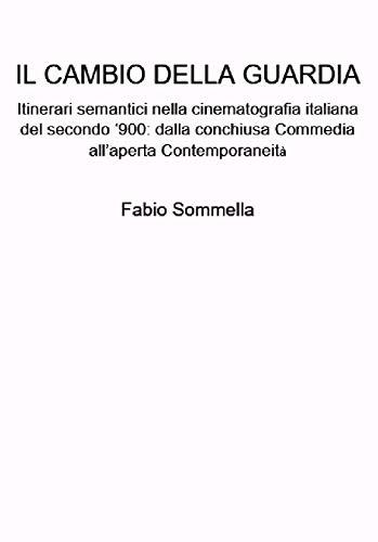 Il cambio della guardia: Itinerari semantici nella cinematografia italiana del secondo '900: dalla conchiusa Commedia all'aperta Contemporaneità (Italian Edition)