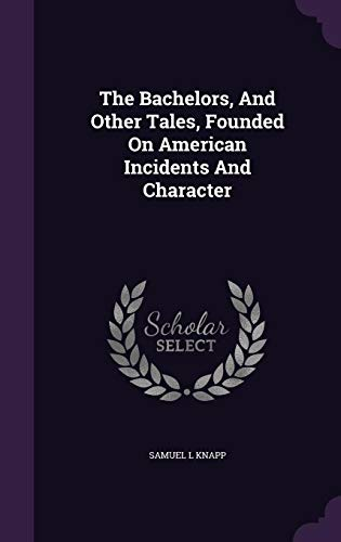 The Bachelors, And Other Tales, Founded On American Incidents And Character - 9781359966872