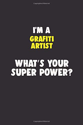 I Am A grafiti artist, What\'s Your Super Power?: 6X9 120 pages Career  Notebook Unlined  Writing Journal