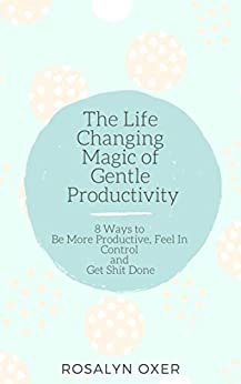 The Life Changing Magic of Gentle Productivity: 8 Ways to Be More Productive, Feel in Control and Get Shit Done by [Oxer, Rosalyn]