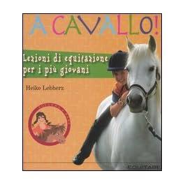 A cavallo! Lezioni di equitazione per i più giovani. Ediz. illustrata