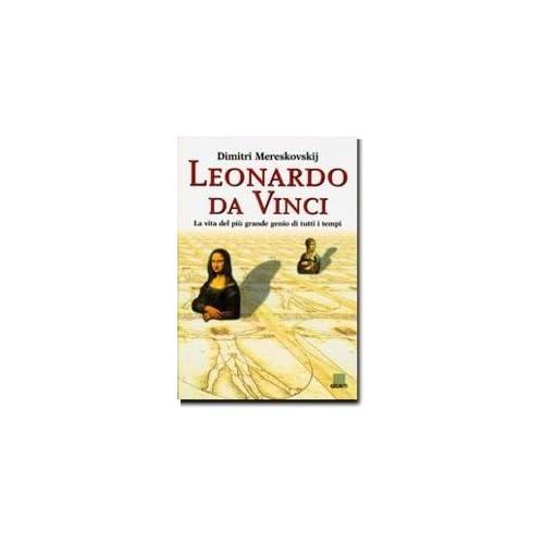 Leonardo Da Vinci. La Vita Del Più Grande Genio Di Tutti I Tempi. Ediz. Illustrata
