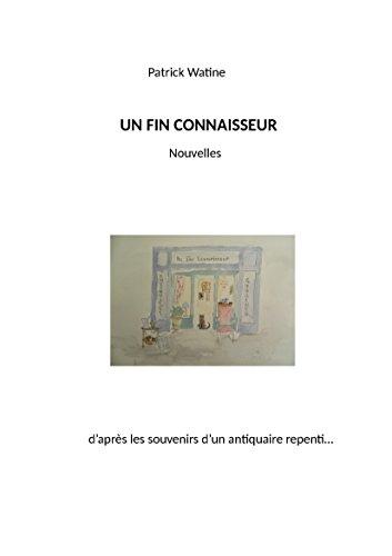 UN FIN CONNAISSEUR: Nouvelles d'après les souvenirs d'un antiquaire repenti... (French Edition)