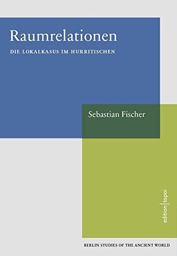 Raumrelationen: Die Lokalkasus im Hurritischen - Berlin Studies of the Ancient World 48 (Exzellenzcluster Topoi)