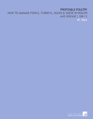 Profitable poultry: how to manage fowls, turkeys, ducks & geese in health and disease [ 189-? ] por W. Vale