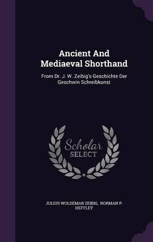 Ancient and Mediaeval Shorthand: From Dr. J. W. Zeibig's Geschichte Der Geschwin Schreibkunst
