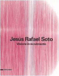 Jesús Rafael Soto. Visione in movimento. Catalogo della mostra (Città del Messico, 2005-2006; Bergamo, 13 ottobre 2006-25 febbraio 2007). Ediz. italiana e inglese: Visioni in Movimento