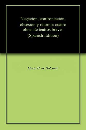 Negación, confrontación, obsesión y retorno: cuatro obras de teatros breves por Maria H. de Holcomb