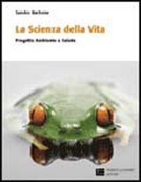 La scienza della vita. Progetto ambiente e salute. Per le Scuole superiori