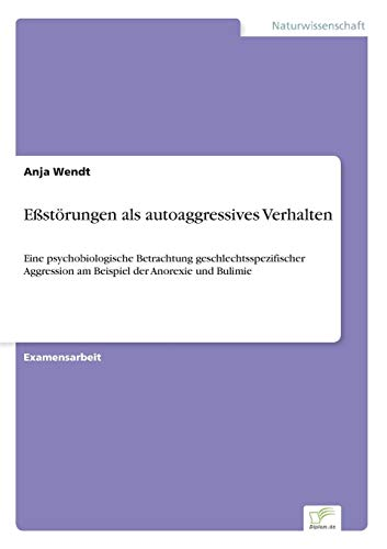 Eßstörungen als autoaggressives Verhalten: Eine psychobiologische Betrachtung geschlechtsspezifischer Aggression am Beispiel der Anorexie und Bulimie
