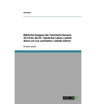 Biblische Exegese Der Textstelle Genesis 29,14 Bis 30,24: 'Jakob Bei Laban / Jakob Dient Um Lea Und Rahel / Jakobs S Hne' (Paperback)(German) - Common