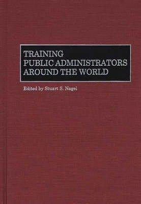 [Training Public Administrators Around the World] (By: Stuart S. Nagel) [published: June, 2000]